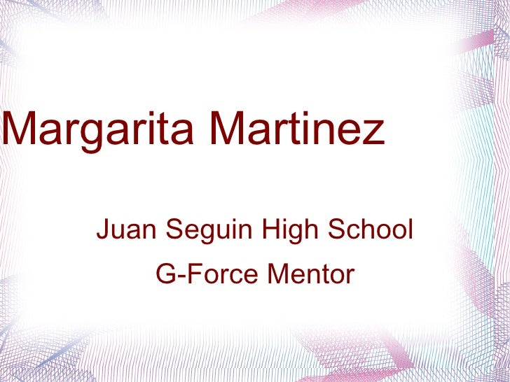 <ul><li>Margarita Martinez </li></ul><ul><li>Juan Seguin High School </li></ul><ul><li>G-Force Mentor </li></ul>