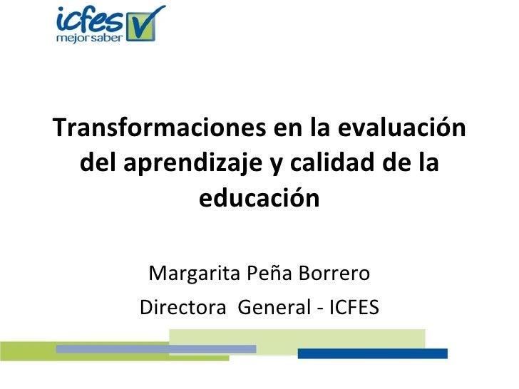 Transformaciones en la evaluación del aprendizaje y calidad de la educación Margarita Peña Borrero Directora  General - IC...