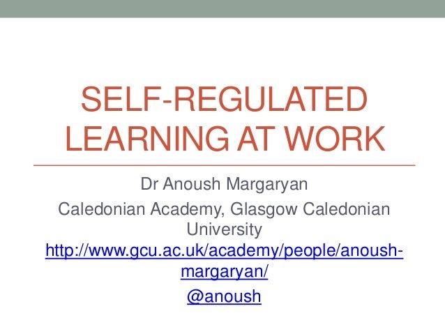 SELF-REGULATED LEARNING AT WORK Dr Anoush Margaryan Caledonian Academy, Glasgow Caledonian University http://www.gcu.ac.uk...