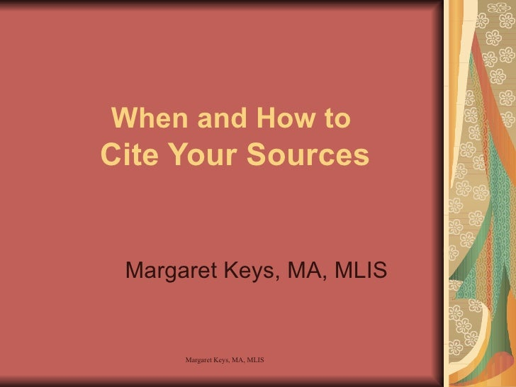 When and How to  Cite Your Sources Margaret Keys, MA, MLIS