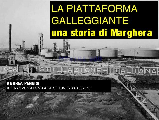 ANDREA PENNISI IP ERASMUS ATOMS & BITS | JUNE  30TH  2010 LA PIATTAFORMA GALLEGGIANTE una storia di Marghera
