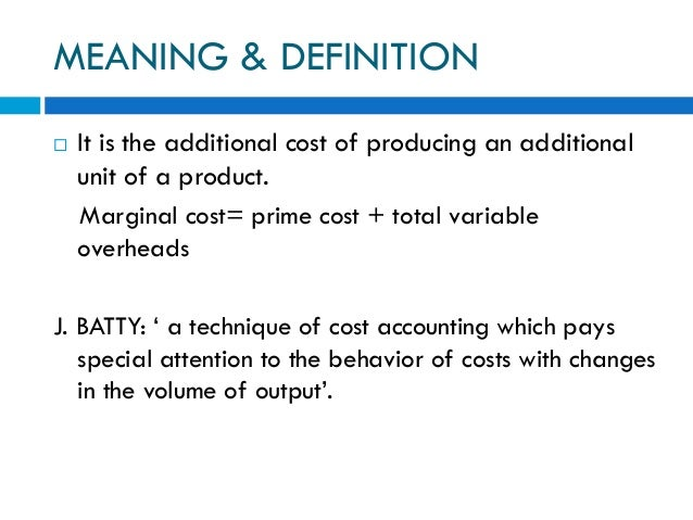 MEANING & DEFINITION  It is the additional cost of producing an additional unit of a product. Marginal cost= prime cost +...