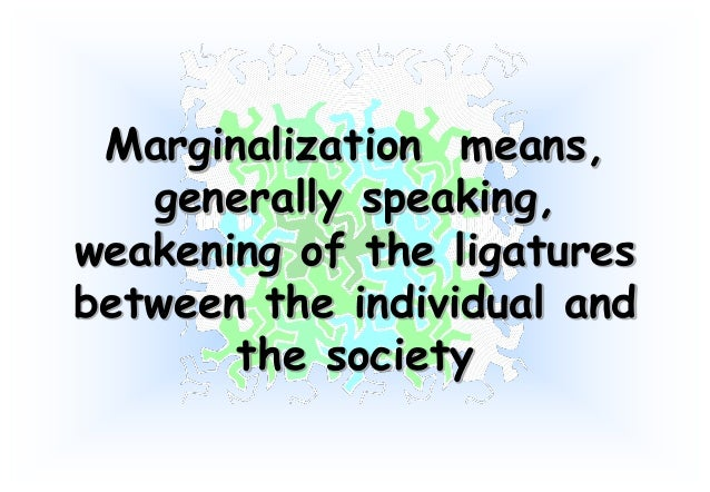 the concept of marginalization Definition the term marginal productivity refers to the extra output gained by adding one unit of labor all other inputs are held constant.