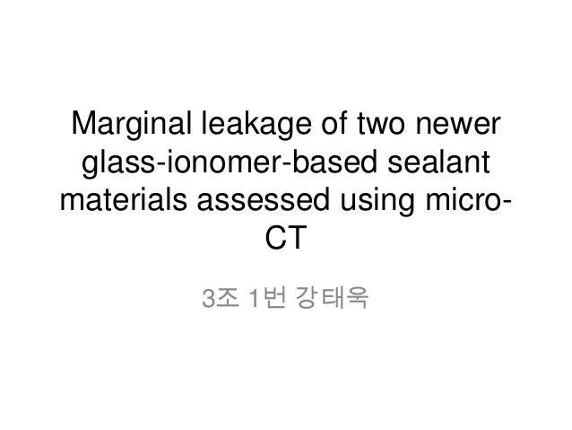 Marginal leakage of two newerglass-ionomer-based sealantmaterials assessed using micro-CT3조 1번 강태욱