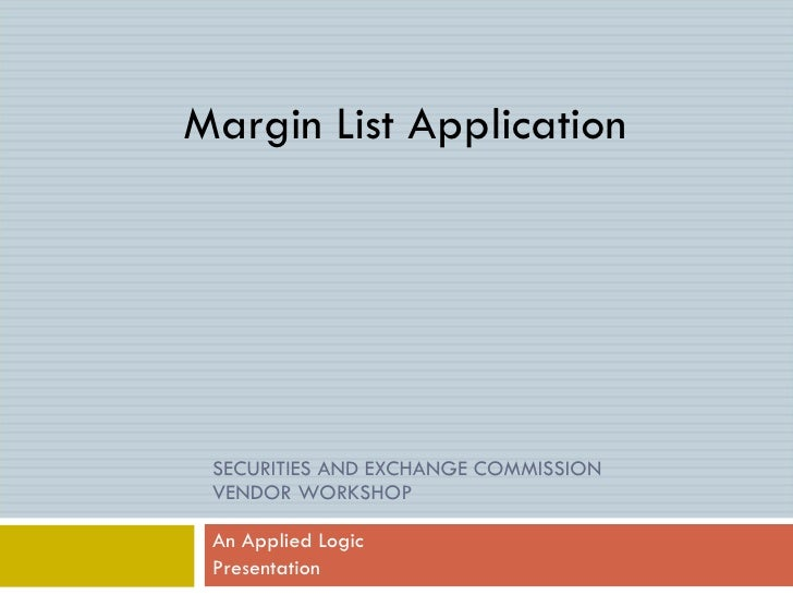 SECURITIES AND EXCHANGE COMMISSION  VENDOR WORKSHOP An Applied Logic  Presentation Margin List Application
