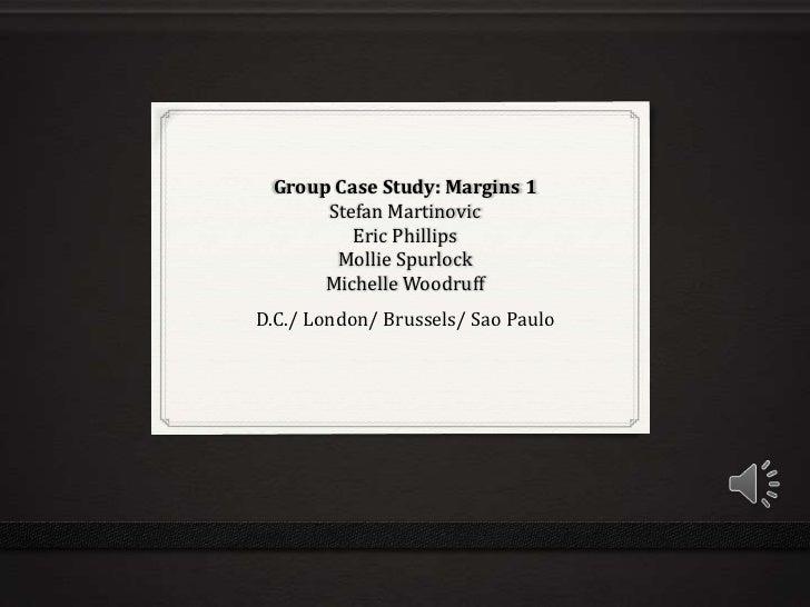 Group Case Study: Margins 1Stefan MartinovicEric PhillipsMollie SpurlockMichelle Woodruff <br />D.C./ London/ Brussels/ Sa...
