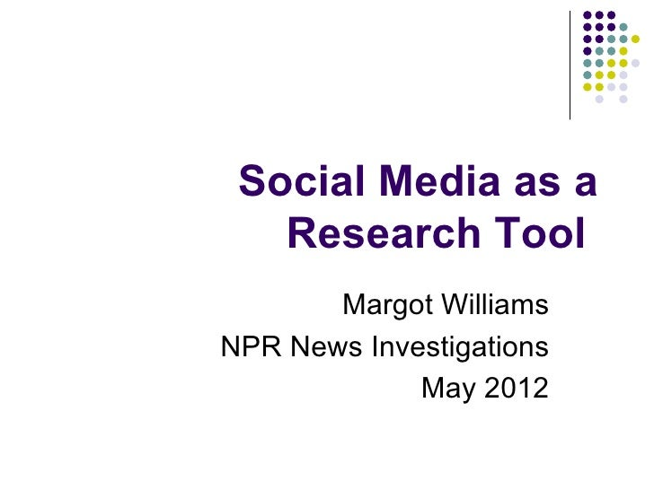 Social Media as a   Research Tool       Margot WilliamsNPR News Investigations             May 2012