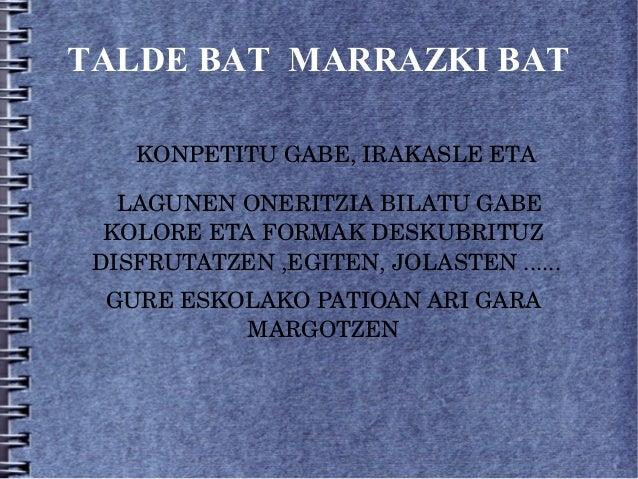TALDE BAT MARRAZKI BAT   KONPETITUGABE,IRAKASLEETA  LAGUNENONERITZIABILATUGABE  KOLOREETAFORMAKDESKUBRIT...