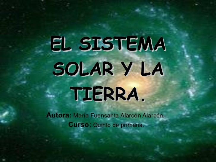 EL SISTEMA SOLAR Y LA TIERRA . Autora:   María Fuensanta Alarcón Alarcón .  Curso:   Quinto de primaria.