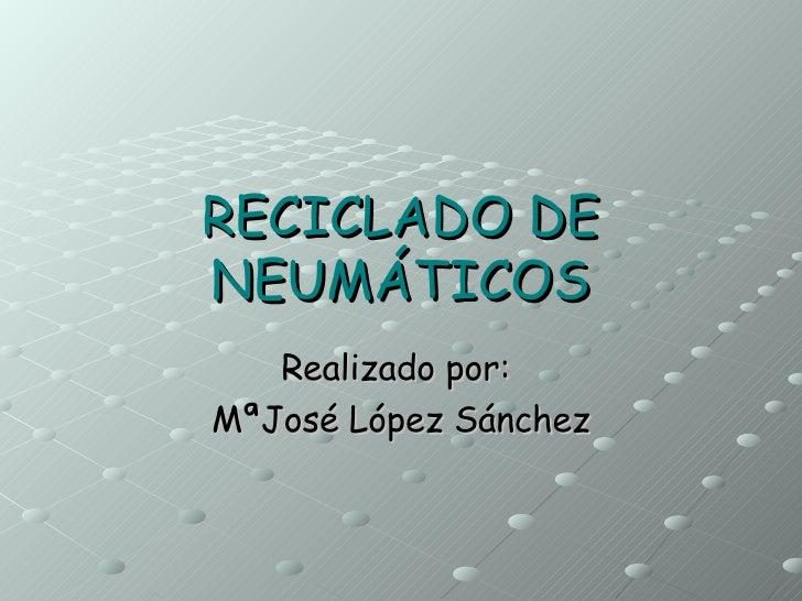 RECICLADO DE   NEUMÁTICOS Realizado por:  MªJosé López Sánchez