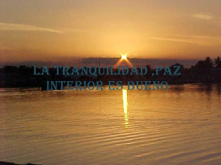 La tranquilidad ,paz interior es bueno