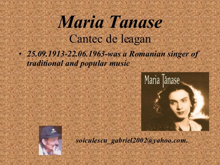 Maria Tanase Cantec de leagan <ul><li>25.09.1913-22.06.1963-was a Romanian singer of traditional and popular music </li></...