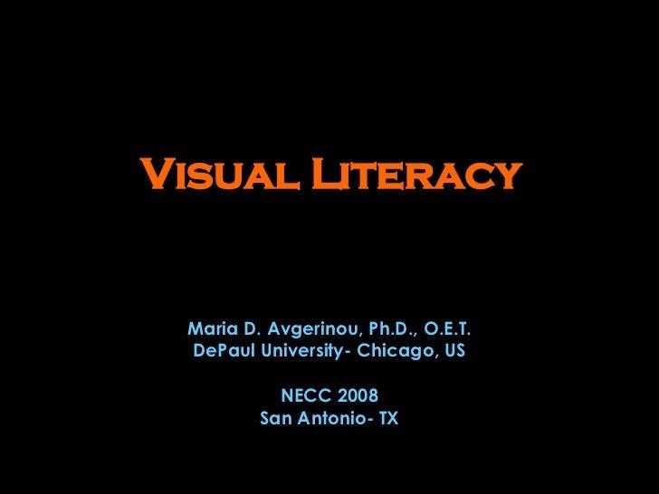 Visual Literacy Maria D. Avgerinou, Ph.D., O.E.T. DePaul University- Chicago, US NECC 2008 San Antonio- TX