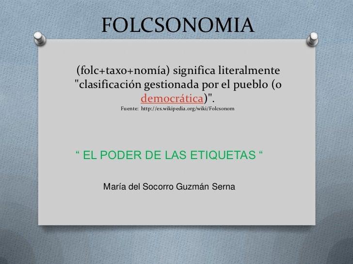 """FOLCSONOMIA(folc+taxo+nomía) significa literalmente""""clasificación gestionada por el pueblo (o              democrática)"""". ..."""
