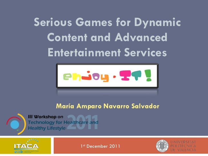 Serious Games for Dynamic  Content and Advanced  Entertainment Services   María Amparo Navarro Salvador         1st Decemb...