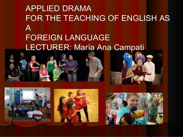 APPLIED DRAMA FOR THE TEACHING OF ENGLISH AS A FOREIGN LANGUAGE LECTURER: María Ana Campati