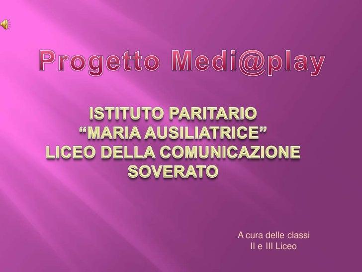"""Progetto Medi@play<br />ISTITUTO PARITARIO<br />""""MARIA AUSILIATRICE""""<br />LICEO DELLA COMUNICAZIONE<br />SOVERATO<br />A c..."""