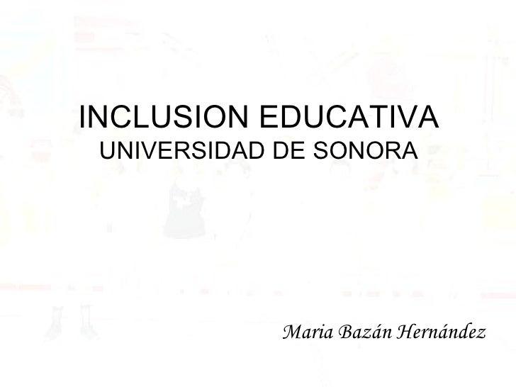 INCLUSION EDUCATIVA UNIVERSIDAD DE SONORA <ul><li>Maria Bazán Hernández </li></ul>