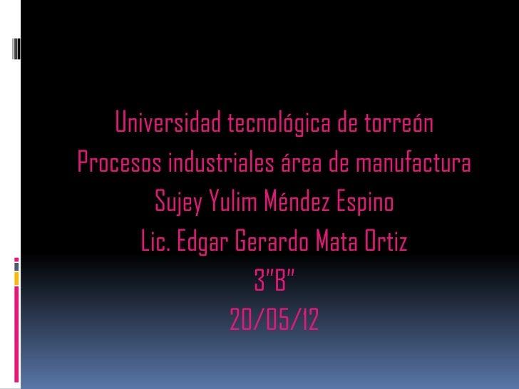 Universidad tecnológica de torreónProcesos industriales área de manufactura        Sujey Yulim Méndez Espino      Lic. Edg...