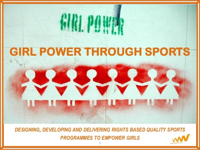 GIRL POWER THROUGH SPORTS DESIGNING, DEVELOPING AND DELIVERING RIGHTS BASED QUALITY SPORTS PROGRAMMES TO EMPOWER GIRLS 1