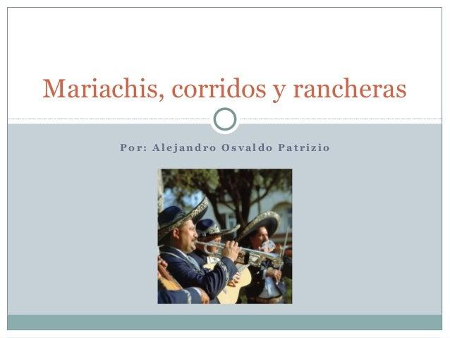 Mariachis, corridos y rancheras      Por: Alejandro Osvaldo Patrizio