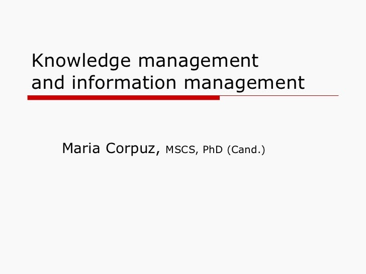 Knowledge management  and information management Maria Corpuz,  MSCS, PhD (Cand.)