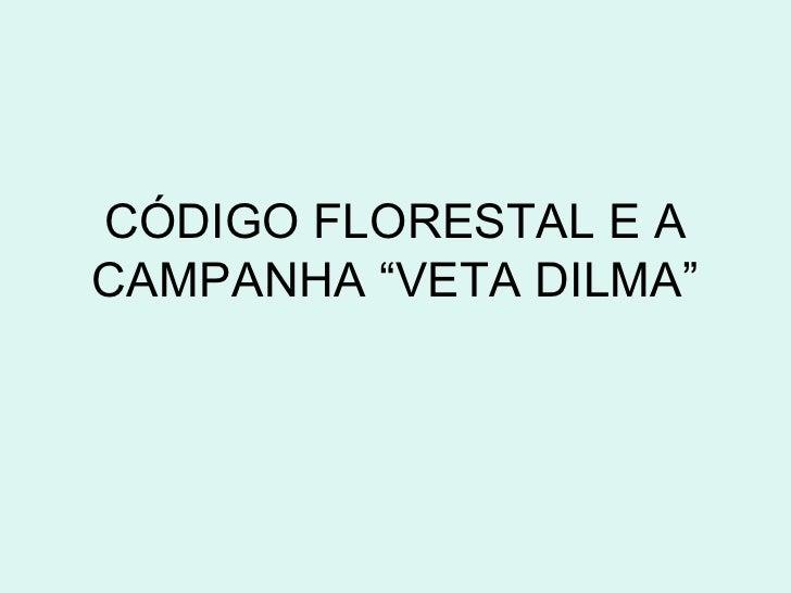 "CÓDIGO FLORESTAL E ACAMPANHA ""VETA DILMA"""