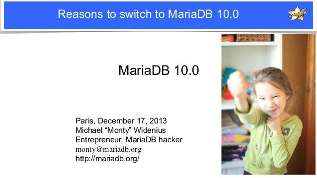"Reasons to switch to MariaDB 10.0  MariaDB 10.0  Paris, December 17, 2013 Michael ""Monty"" Widenius Entrepreneur, MariaDB h..."