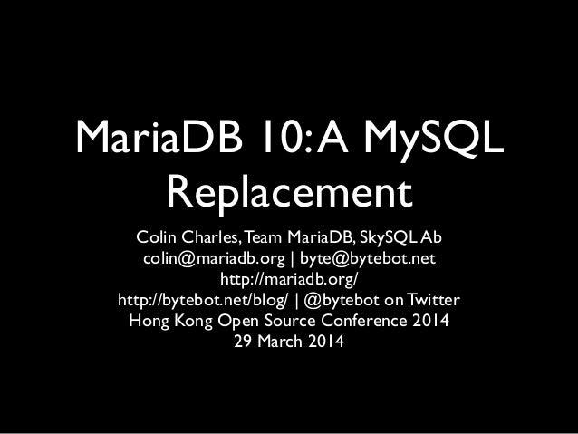 MariaDB 10:A MySQL Replacement Colin Charles,Team MariaDB, SkySQL Ab  colin@mariadb.org | byte@bytebot.net  http://maria...