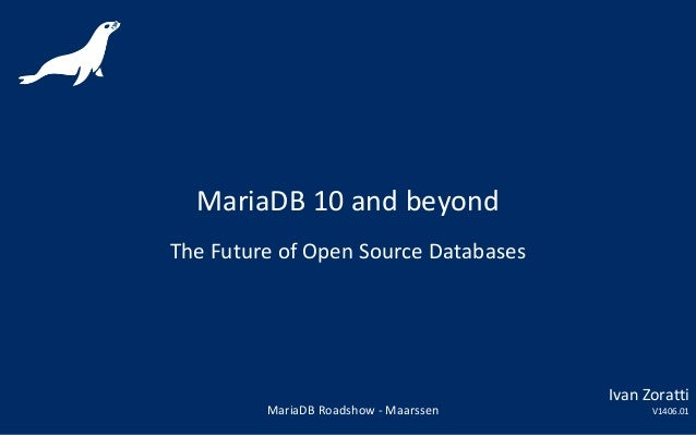 MariaDB 10 and beyond The Future of Open Source Databases MariaDB Roadshow - Maarssen Ivan Zoratti V1406.01