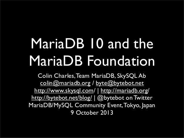 MariaDB 10 and the MariaDB Foundation Colin Charles,Team MariaDB, SkySQL Ab colin@mariadb.org / byte@bytebot.net http://ww...