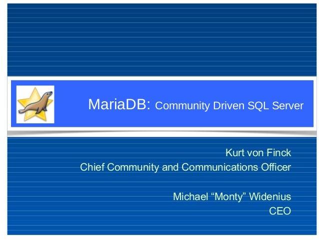 "MariaDB: Community Driven SQL Server Kurt von Finck Chief Community and Communications Officer Michael ""Monty"" Widenius CEO"