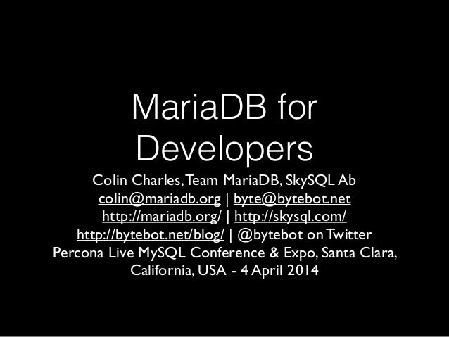 MariaDB for Developers Colin Charles,Team MariaDB, SkySQL Ab	  colin@mariadb.org | byte@bytebot.net 	  http://mariadb.org/...