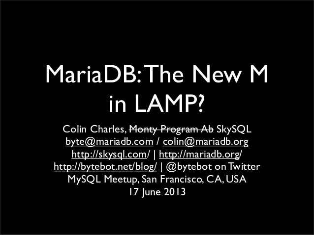 MariaDB:The New M in LAMP? Colin Charles, Monty Program Ab SkySQL byte@mariadb.com / colin@mariadb.org http://skysql.com/ ...