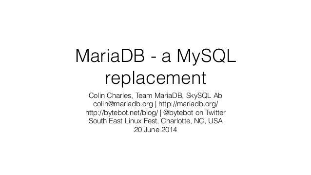MariaDB - a MySQL replacement Colin Charles, Team MariaDB, SkySQL Ab colin@mariadb.org | http://mariadb.org/ http://bytebo...