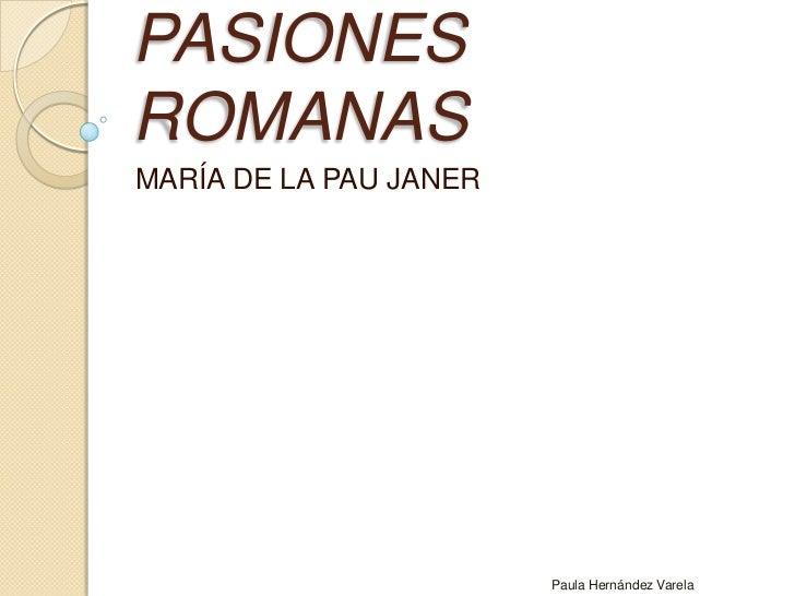 PASIONES ROMANAS<br />MARÍA DE LA PAU JANER<br />Paula Hernández Varela<br />