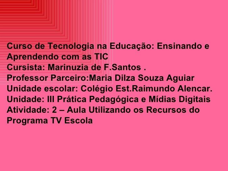 Curso de Tecnologia na Educação: Ensinando e Aprendendo com as TIC Cursista: Marinuzia de F.Santos . Professor Parceiro:Ma...