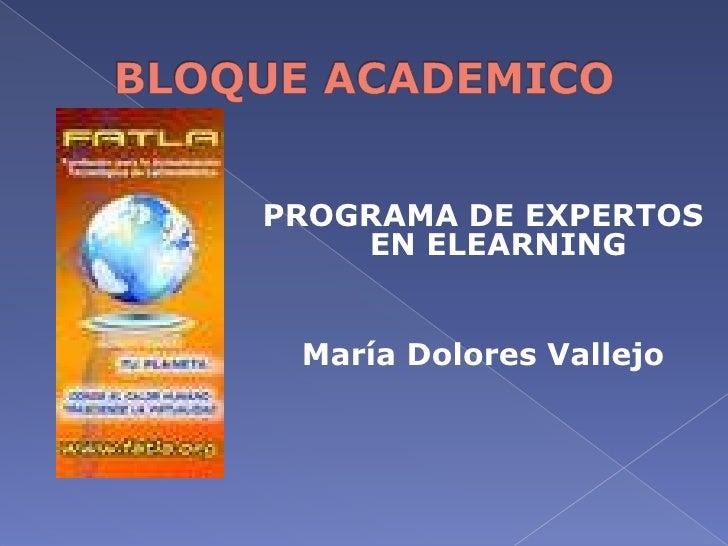 BLOQUE ACADEMICO<br />PROGRAMA DE EXPERTOS EN ELEARNING<br />María Dolores Vallejo<br />
