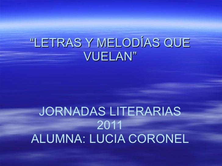 """"""" LETRAS Y MELODÍAS QUE VUELAN"""" JORNADAS LITERARIAS 2011 ALUMNA: LUCIA CORONEL"""