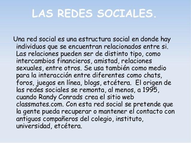 LAS REDES SOCIALES. Una red social es una estructura social en donde hay individuos que se encuentran relacionados entre s...