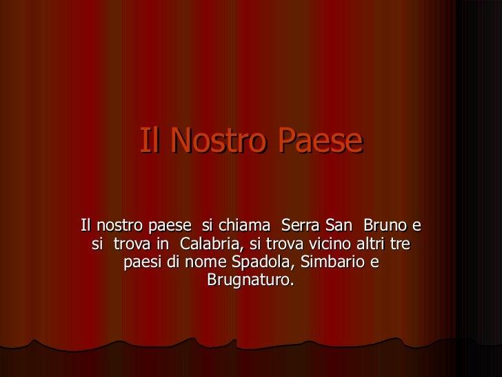 Il Nostro Paese Il nostro paese  si chiama  Serra San  Bruno e si  trova in  Calabria, si trova vicino altri tre paesi di ...
