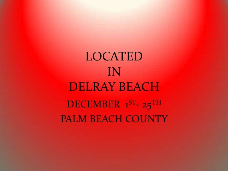 LOCATED      IN DELRAY BEACH DECEMBER 1ST- 25THPALM BEACH COUNTY