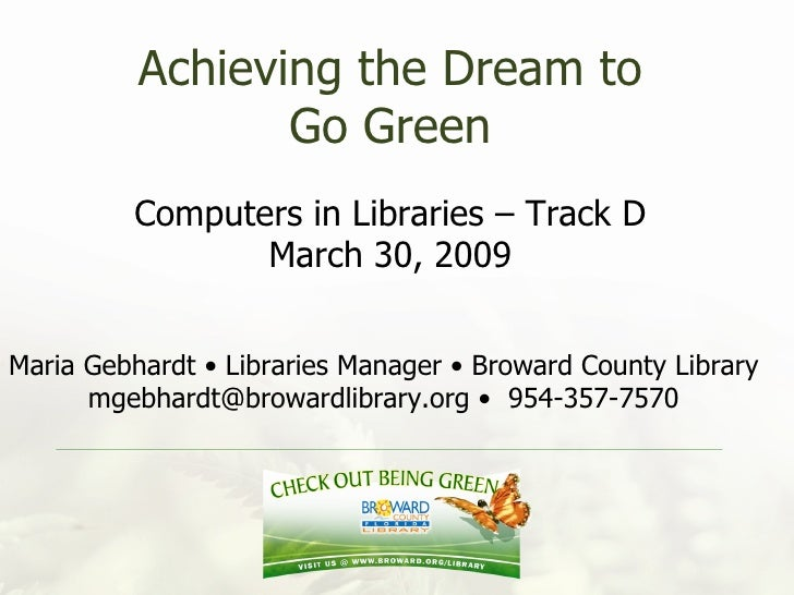 Achieving the Dream to Go Green Computers in Libraries – Track D March 30, 2009 Maria Gebhardt • Libraries Manager • Browa...