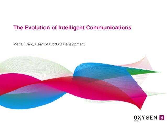 The Evolution of Intelligent Communications Maria Grant, Head of Product Development