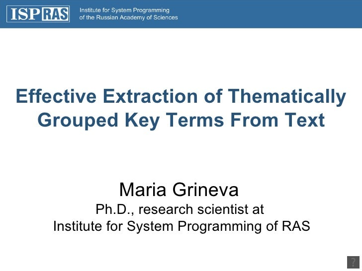 Effective Extraction of Thematically Grouped Key Terms From Text Maria Grineva  Ph.D., research scientist at  Institute fo...