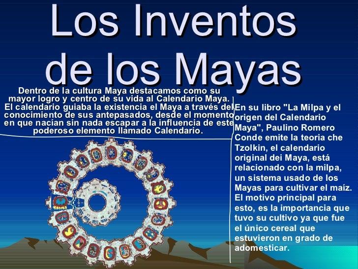Los Inventos de los Mayas Dentro de la cultura Maya destacamos como su mayor logro y centro de su vida al Calendario Maya....