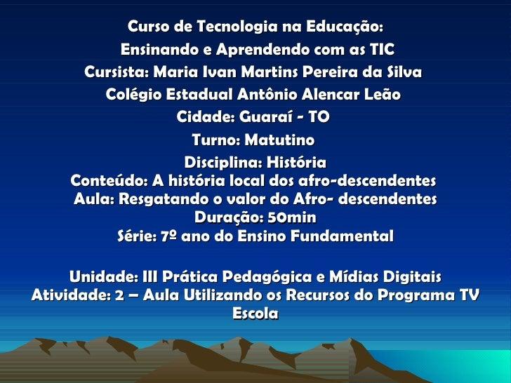 Curso de Tecnologia na Educação: Ensinando e Aprendendo com as TIC Cursista: Maria Ivan Martins Pereira da Silva   Colégio...