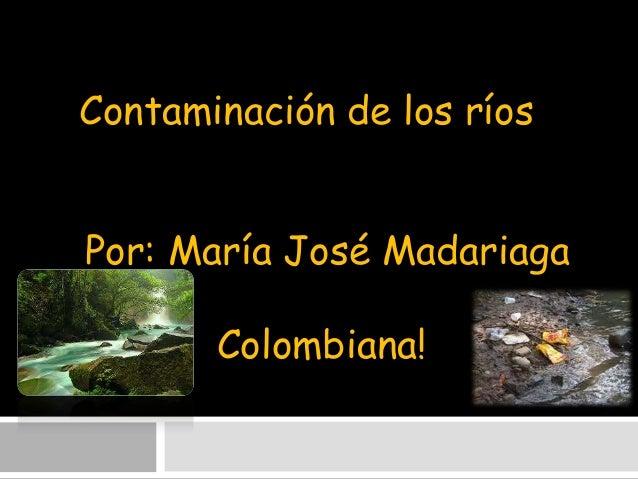 Contaminación de los ríos  Por: María José Madariaga Colombiana!