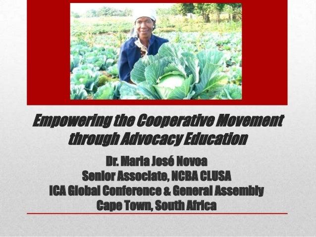 Empowering the Cooperative Movement through Advocacy Education Dr. Maria José Novoa Senior Associate, NCBA CLUSA ICA Globa...
