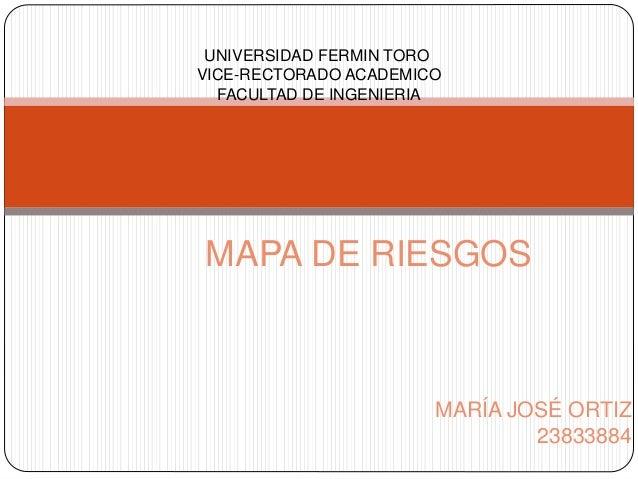 MARÍA JOSÉ ORTIZ 23833884 MAPA DE RIESGOS UNIVERSIDAD FERMIN TORO VICE-RECTORADO ACADEMICO FACULTAD DE INGENIERIA